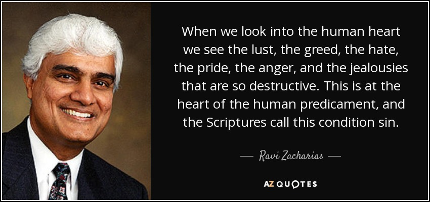 When we look into the human heart we see the lust, the greed, the hate, the pride, the anger, and the jealousies that are so destructive. This is at the heart of the human predicament, and the Scriptures call this condition sin. - Ravi Zacharias