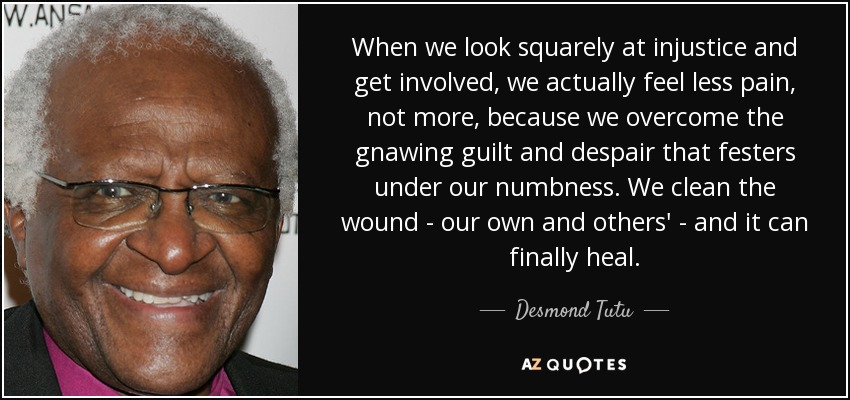 When we look squarely at injustice and get involved, we actually feel less pain, not more, because we overcome the gnawing guilt and despair that festers under our numbness. We clean the wound - our own and others' - and it can finally heal. - Desmond Tutu