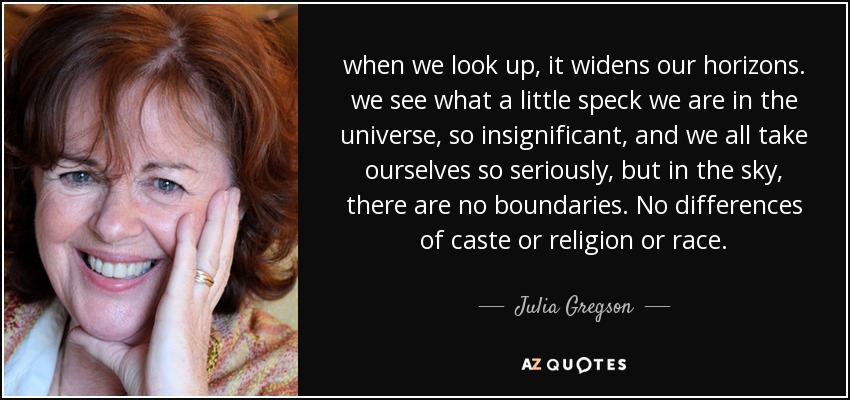 when we look up, it widens our horizons. we see what a little speck we are in the universe, so insignificant, and we all take ourselves so seriously, but in the sky, there are no boundaries. No differences of caste or religion or race. - Julia Gregson