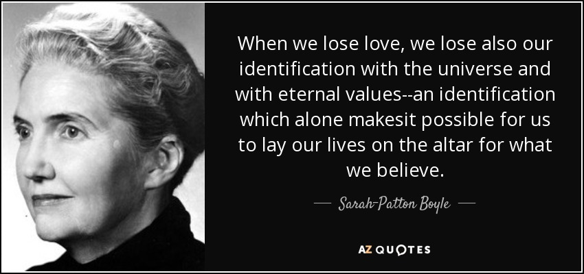 When we lose love, we lose also our identification with the universe and with eternal values--an identification which alone makesit possible for us to lay our lives on the altar for what we believe. - Sarah-Patton Boyle