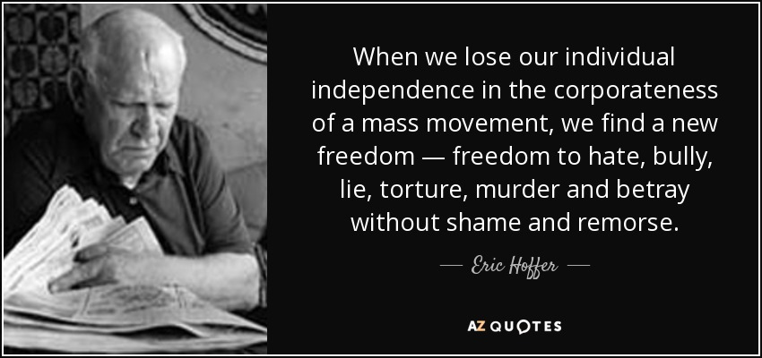 When we lose our individual independence in the corporateness of a mass movement, we find a new freedom — freedom to hate, bully, lie, torture, murder and betray without shame and remorse. - Eric Hoffer