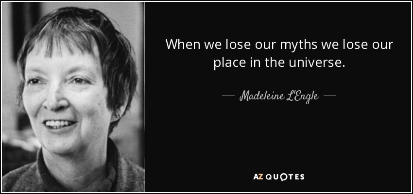 When we lose our myths we lose our place in the universe. - Madeleine L'Engle