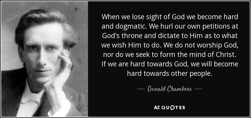 When we lose sight of God we become hard and dogmatic. We hurl our own petitions at God's throne and dictate to Him as to what we wish Him to do. We do not worship God, nor do we seek to form the mind of Christ. If we are hard towards God, we will become hard towards other people. - Oswald Chambers