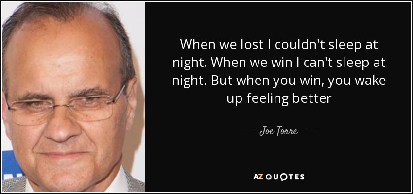 When we lost I couldn't sleep at night. When we win I can't sleep at night. But when you win, you wake up feeling better - Joe Torre