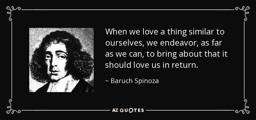 When we love a thing similar to ourselves, we endeavor, as far as we can, to bring about that it should love us in return. - Baruch Spinoza