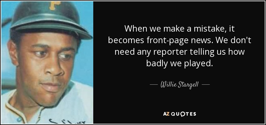 When we make a mistake, it becomes front-page news. We don't need any reporter telling us how badly we played. - Willie Stargell
