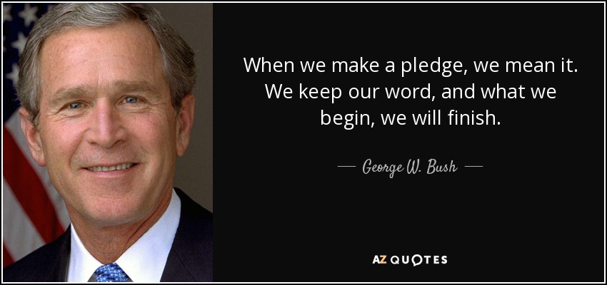 When we make a pledge, we mean it. We keep our word, and what we begin, we will finish. - George W. Bush