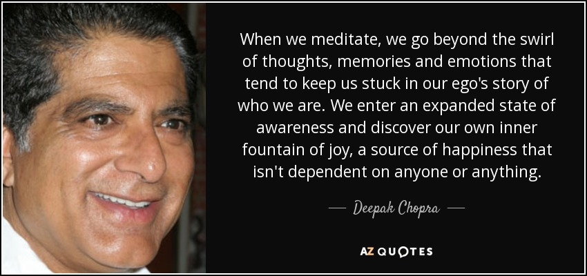 When we meditate, we go beyond the swirl of thoughts, memories and emotions that tend to keep us stuck in our ego's story of who we are. We enter an expanded state of awareness and discover our own inner fountain of joy, a source of happiness that isn't dependent on anyone or anything. - Deepak Chopra