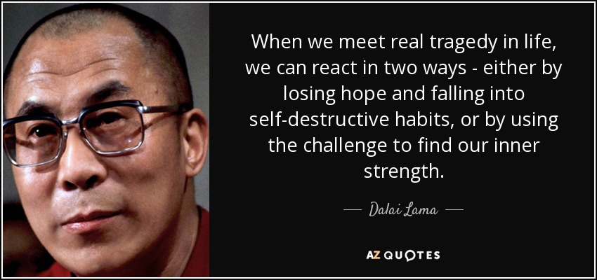 When we meet real tragedy in life, we can react in two ways--either by losing hope and falling into self-destructive habits, or by using the challenge to find our inner strength. - Dalai Lama