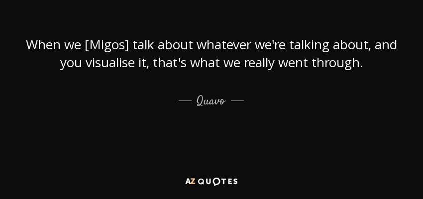 When we [Migos] talk about whatever we're talking about, and you visualise it, that's what we really went through. - Quavo