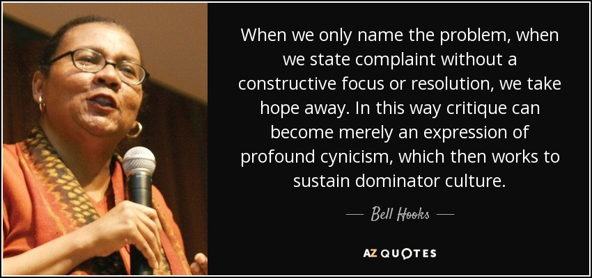 When we only name the problem, when we state complaint without a constructive focus or resolution, we take hope away. In this way critique can become merely an expression of profound cynicism, which then works to sustain dominator culture. - Bell Hooks