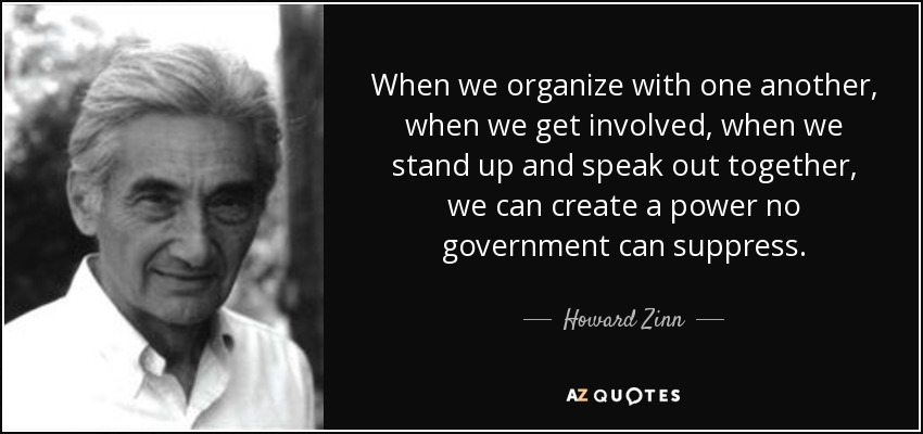 When we organize with one another, when we get involved, when we stand up and speak out together, we can create a power no government can suppress. - Howard Zinn