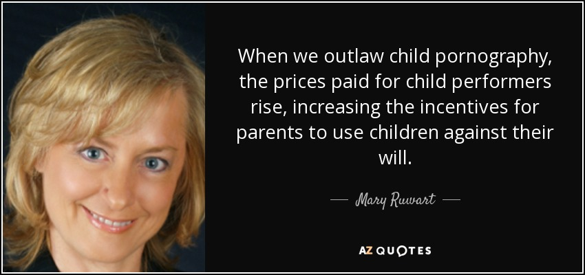 When we outlaw child pornography, the prices paid for child performers rise, increasing the incentives for parents to use children against their will. - Mary Ruwart