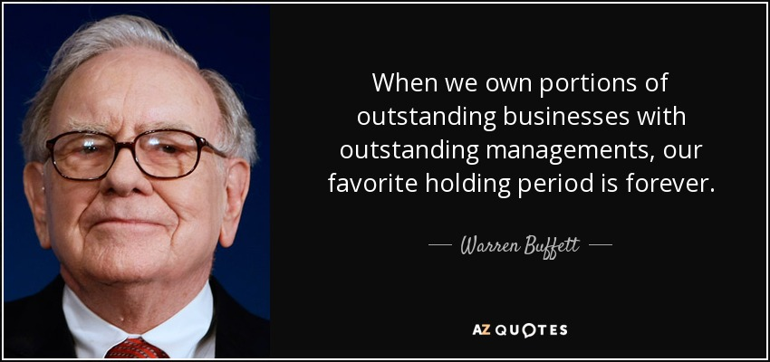 When we own portions of outstanding businesses with outstanding managements, our favorite holding period is forever. - Warren Buffett