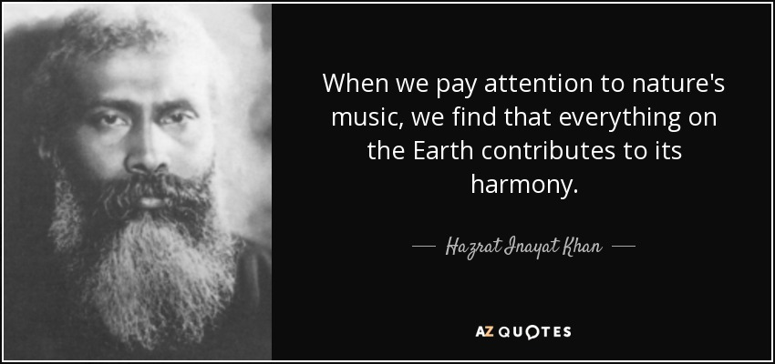 When we pay attention to nature's music, we find that everything on the Earth contributes to its harmony. - Hazrat Inayat Khan