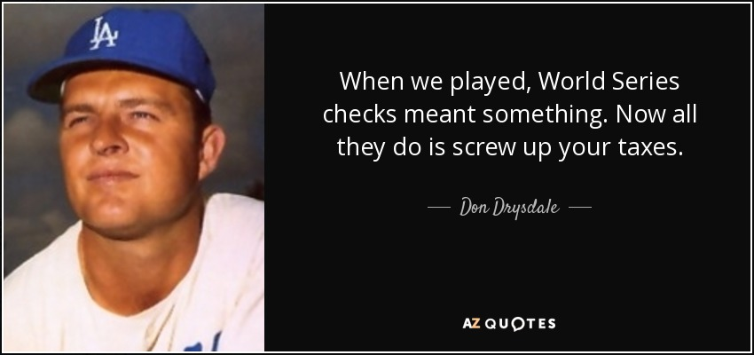 When we played, World Series checks meant something. Now all they do is screw up your taxes. - Don Drysdale