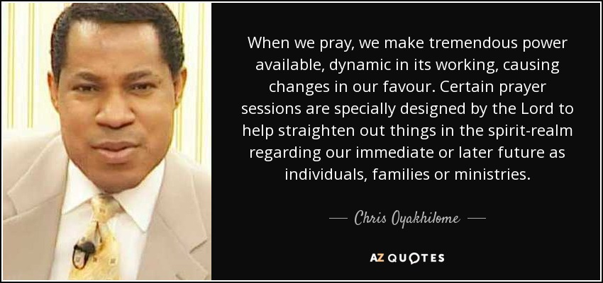 When we pray, we make tremendous power available, dynamic in its working, causing changes in our favour. Certain prayer sessions are specially designed by the Lord to help straighten out things in the spirit-realm regarding our immediate or later future as individuals, families or ministries. - Chris Oyakhilome