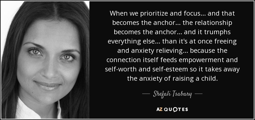 When we prioritize and focus... and that becomes the anchor... the relationship becomes the anchor... and it trumphs everything else... than it's at once freeing and anxiety relieving... because the connection itself feeds empowerment and self-worth and self-esteem so it takes away the anxiety of raising a child. - Shefali Tsabary