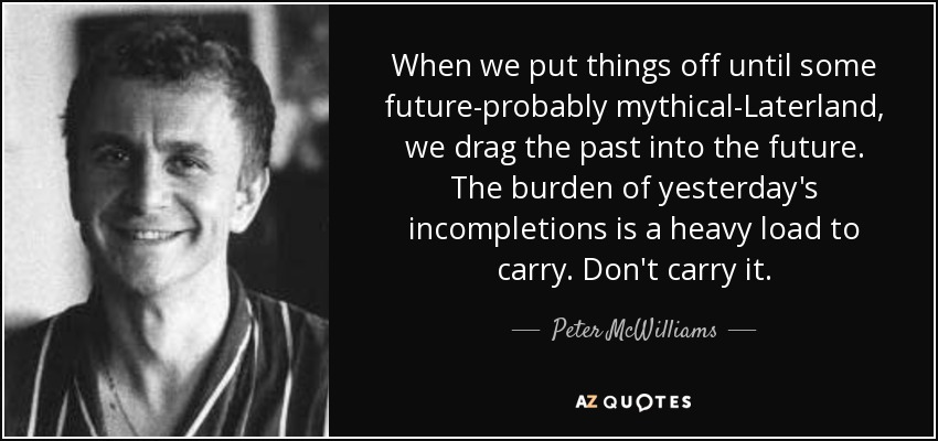 When we put things off until some future-probably mythical-Laterland, we drag the past into the future. The burden of yesterday's incompletions is a heavy load to carry. Don't carry it. - Peter McWilliams