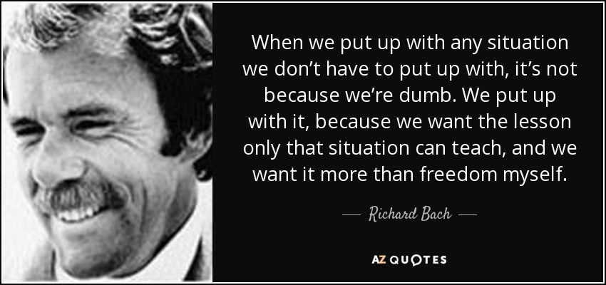 When we put up with any situation we don't have to put up with, it's not because we're dumb. We put up with it, because we want the lesson only that situation can teach, and we want it more than freedom myself. - Richard Bach