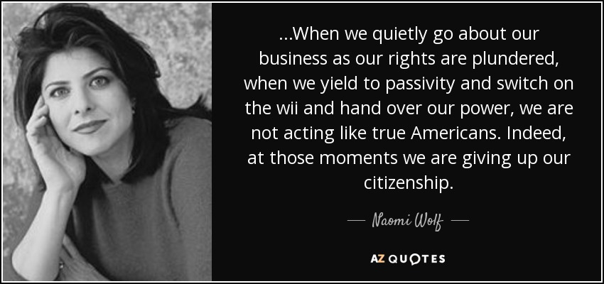 ...When we quietly go about our business as our rights are plundered, when we yield to passivity and switch on the wii and hand over our power, we are not acting like true Americans. Indeed, at those moments we are giving up our citizenship. - Naomi Wolf