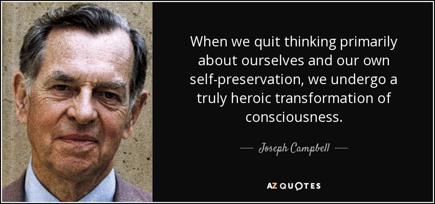 When we quit thinking primarily about ourselves and our own self-preservation, we undergo a truly heroic transformation of consciousness. - Joseph Campbell