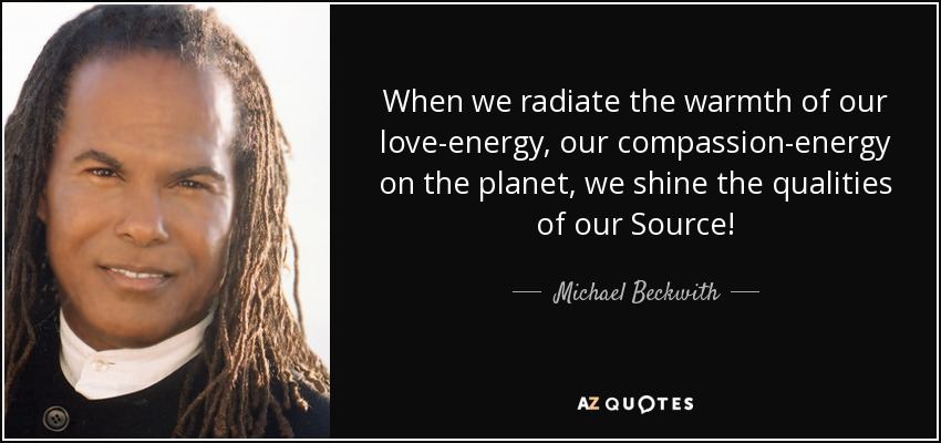 When we radiate the warmth of our love-energy, our compassion-energy on the planet, we shine the qualities of our Source! - Michael Beckwith
