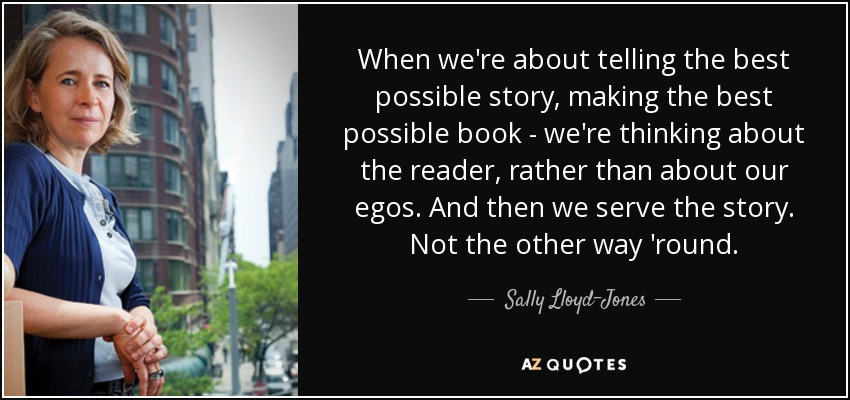 When we're about telling the best possible story, making the best possible book - we're thinking about the reader, rather than about our egos. And then we serve the story. Not the other way 'round. - Sally Lloyd-Jones