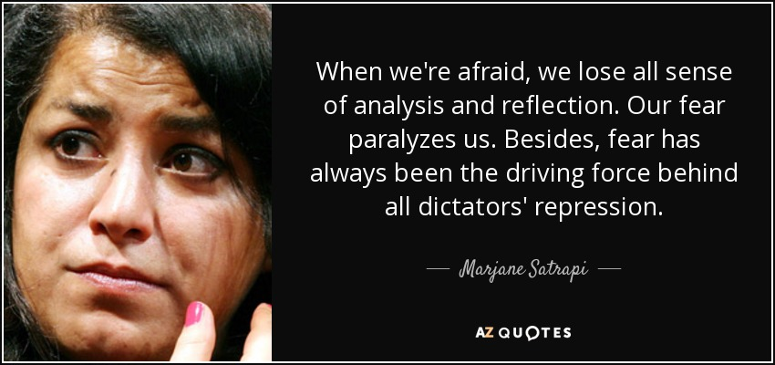 When we're afraid, we lose all sense of analysis and reflection. Our fear paralyzes us. Besides, fear has always been the driving force behind all dictators' repression. - Marjane Satrapi