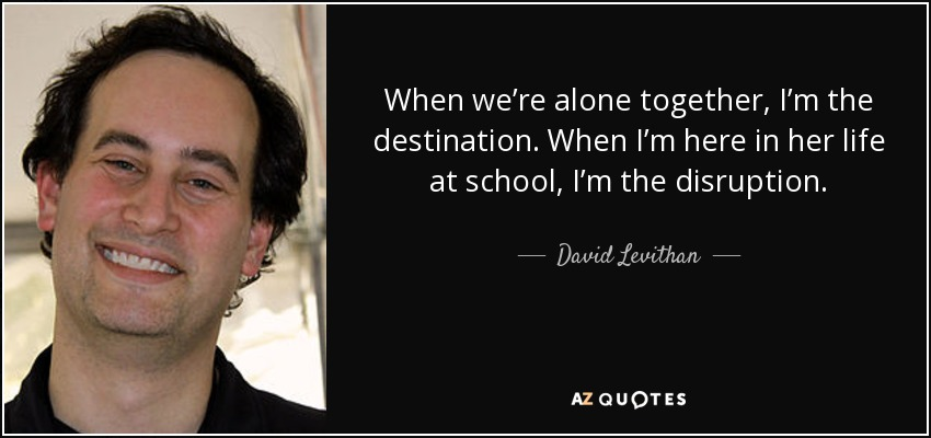 When we're alone together, I'm the destination. When I'm here in her life at school, I'm the disruption. - David Levithan