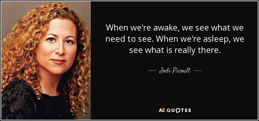 When we're awake, we see what we need to see. When we're asleep, we see what is really there. - Jodi Picoult