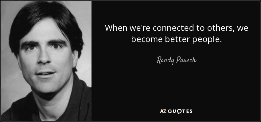 When we're connected to others, we become better people. - Randy Pausch