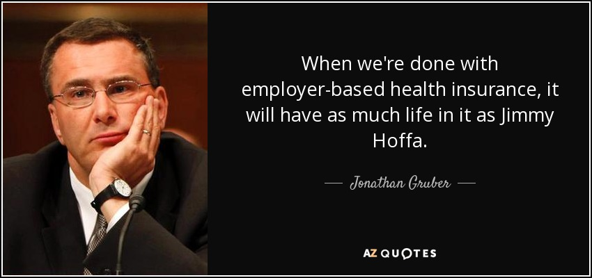 When we're done with employer-based health insurance, it will have as much life in it as Jimmy Hoffa. - Jonathan Gruber