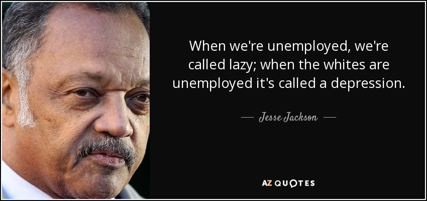 When we're unemployed, we're called lazy; when the whites are unemployed it's called a depression. - Jesse Jackson