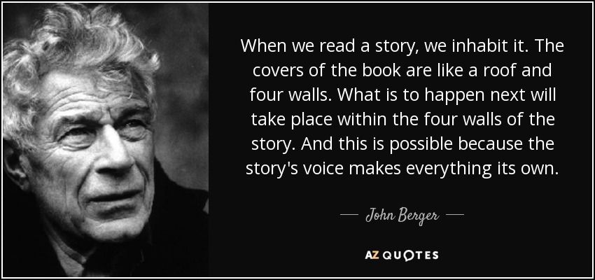 When we read a story, we inhabit it. The covers of the book are like a roof and four walls. What is to happen next will take place within the four walls of the story. And this is possible because the story's voice makes everything its own. - John Berger
