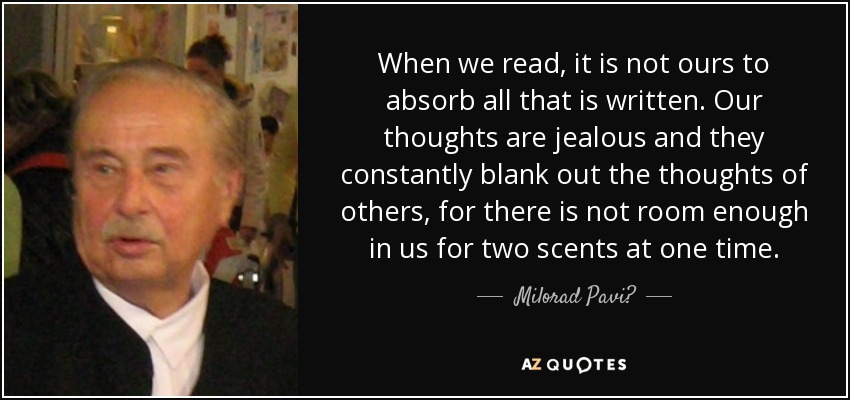 When we read, it is not ours to absorb all that is written. Our thoughts are jealous and they constantly blank out the thoughts of others, for there is not room enough in us for two scents at one time. - Milorad Pavić