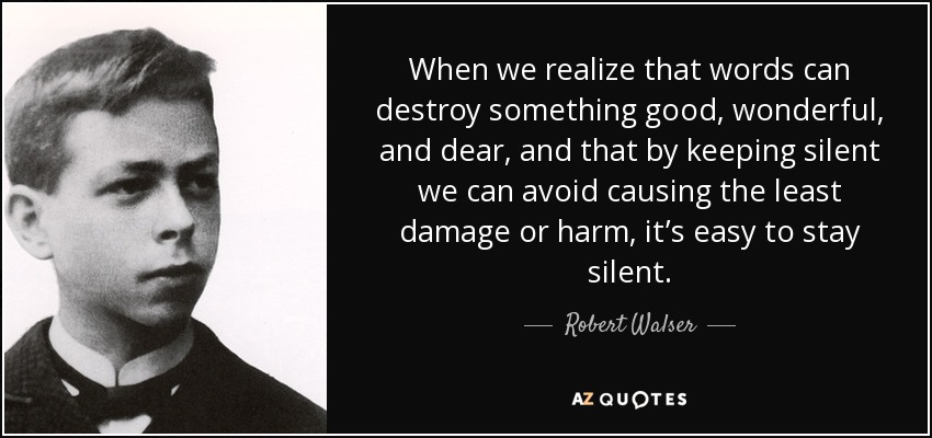 When we realize that words can destroy something good, wonderful, and dear, and that by keeping silent we can avoid causing the least damage or harm, it's easy to stay silent. - Robert Walser
