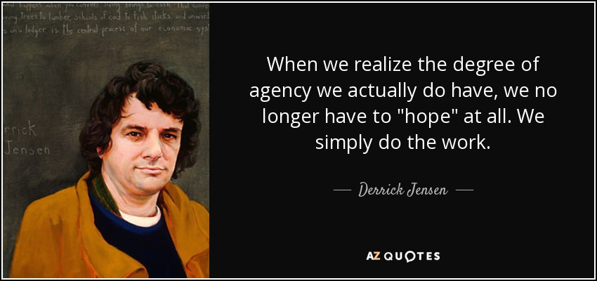 When we realize the degree of agency we actually do have, we no longer have to