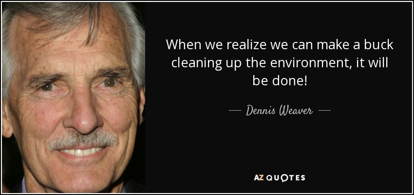When we realize we can make a buck cleaning up the environment, it will be done! - Dennis Weaver