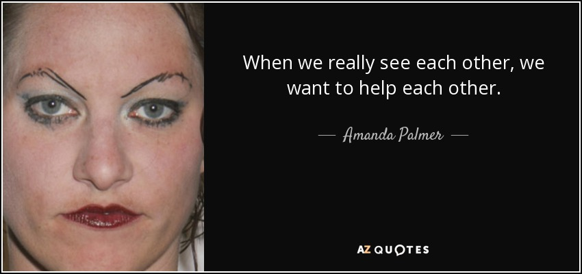 When we really see each other, we want to help each other. - Amanda Palmer