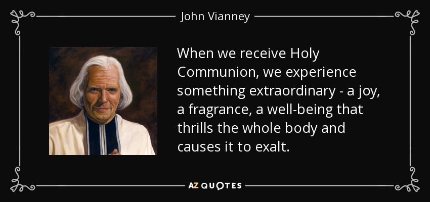 When we receive Holy Communion, we experience something extraordinary - a joy, a fragrance, a well-being that thrills the whole body and causes it to exalt. - John Vianney