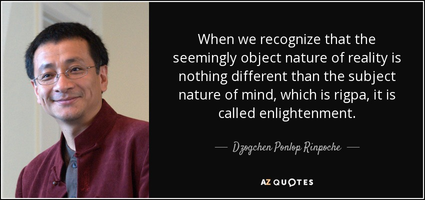 When we recognize that the seemingly object nature of reality is nothing different than the subject nature of mind, which is rigpa, it is called enlightenment. - Dzogchen Ponlop Rinpoche