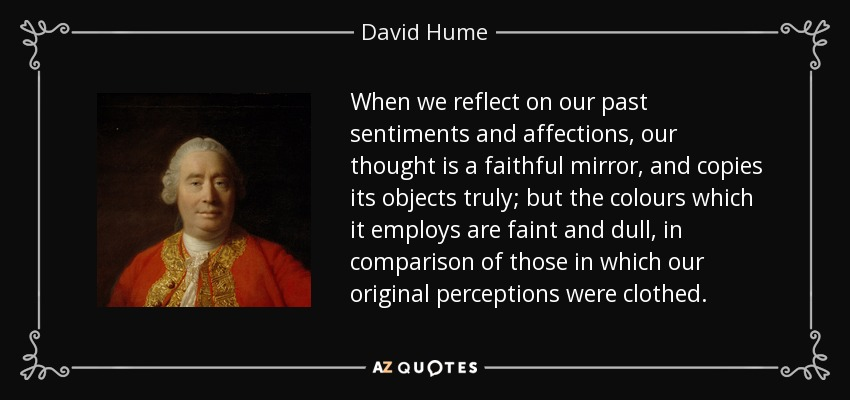 When we reflect on our past sentiments and affections, our thought is a faithful mirror, and copies its objects truly; but the colours which it employs are faint and dull, in comparison of those in which our original perceptions were clothed. - David Hume