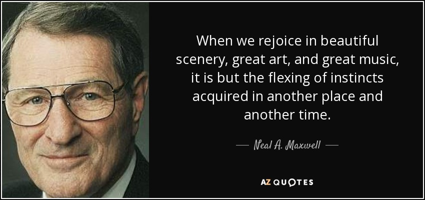 When we rejoice in beautiful scenery, great art, and great music, it is but the flexing of instincts acquired in another place and another time. - Neal A. Maxwell