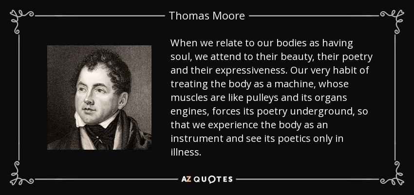 When we relate to our bodies as having soul, we attend to their beauty, their poetry and their expressiveness. Our very habit of treating the body as a machine, whose muscles are like pulleys and its organs engines, forces its poetry underground, so that we experience the body as an instrument and see its poetics only in illness. - Thomas Moore