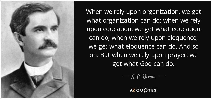 When we rely upon organization, we get what organization can do; when we rely upon education, we get what education can do; when we rely upon eloquence, we get what eloquence can do. And so on. But when we rely upon prayer, we get what God can do. - A. C. Dixon