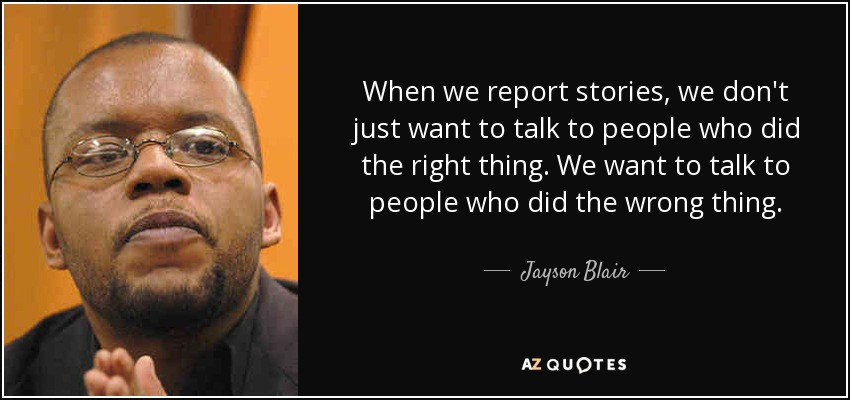 When we report stories, we don't just want to talk to people who did the right thing. We want to talk to people who did the wrong thing. - Jayson Blair