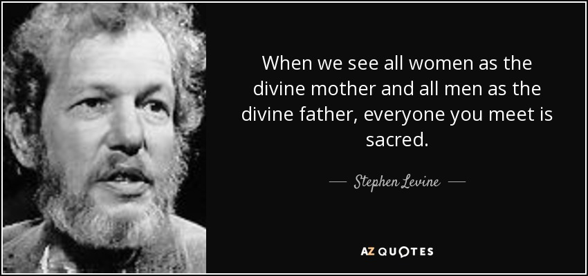 When we see all women as the divine mother and all men as the divine father, everyone you meet is sacred. - Stephen Levine