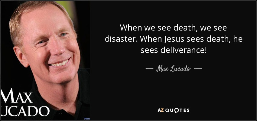 When we see death, we see disaster. When Jesus sees death, he sees deliverance! - Max Lucado