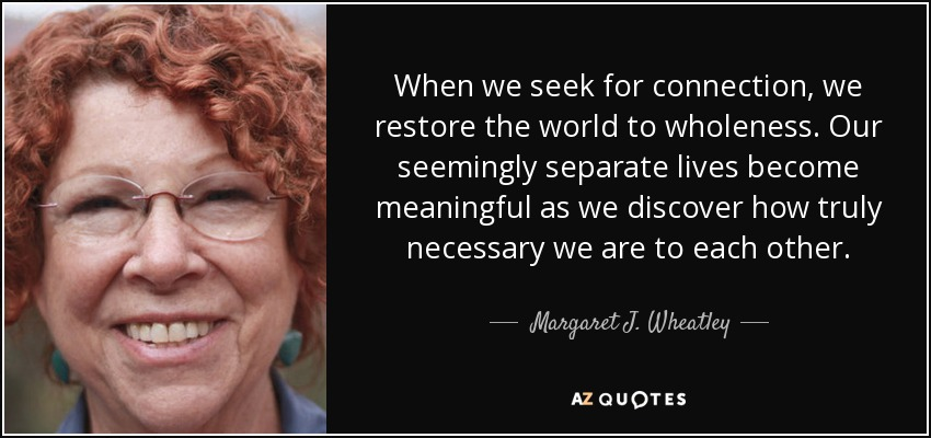 When we seek for connection, we restore the world to wholeness. Our seemingly separate lives become meaningful as we discover how truly necessary we are to each other. - Margaret J. Wheatley